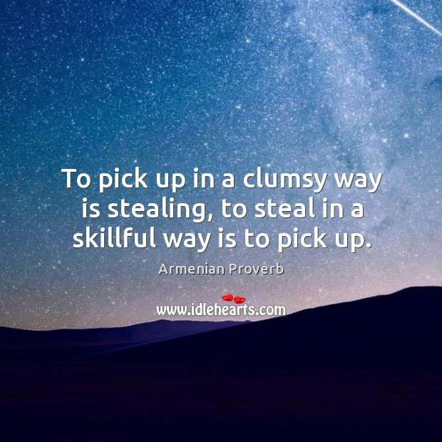 To pick up in a clumsy way is stealing, to steal in a skillful way is to pick up. Armenian Proverbs Image