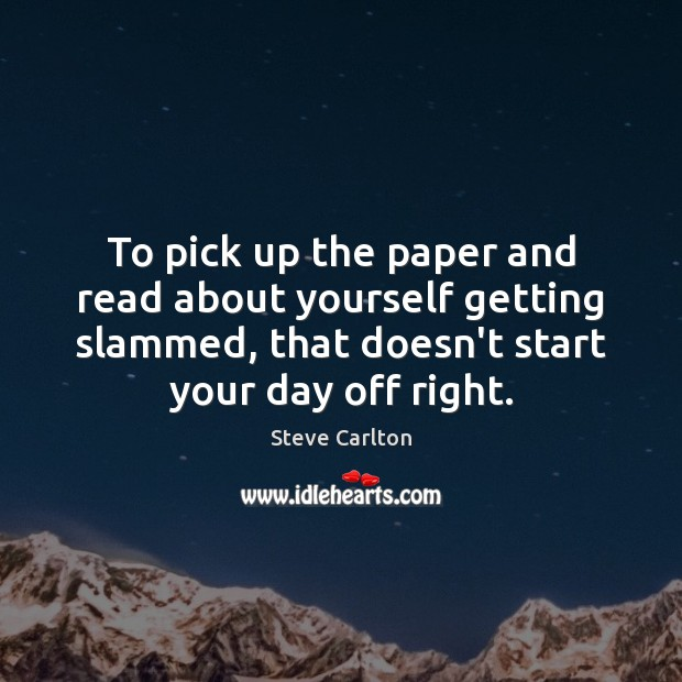 To pick up the paper and read about yourself getting slammed, that Start Your Day Quotes Image