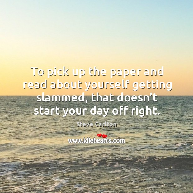 To pick up the paper and read about yourself getting slammed, that doesn't start your day off right. Start Your Day Quotes Image