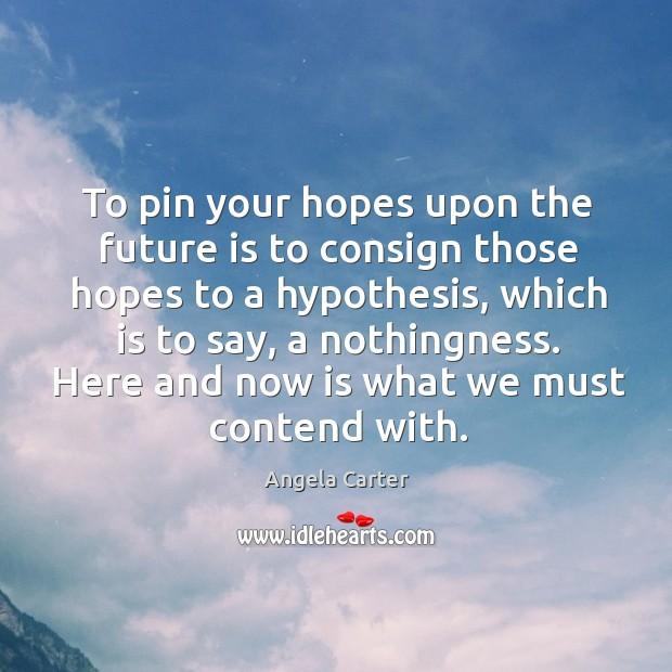Image, To pin your hopes upon the future is to consign those hopes to a hypothesis