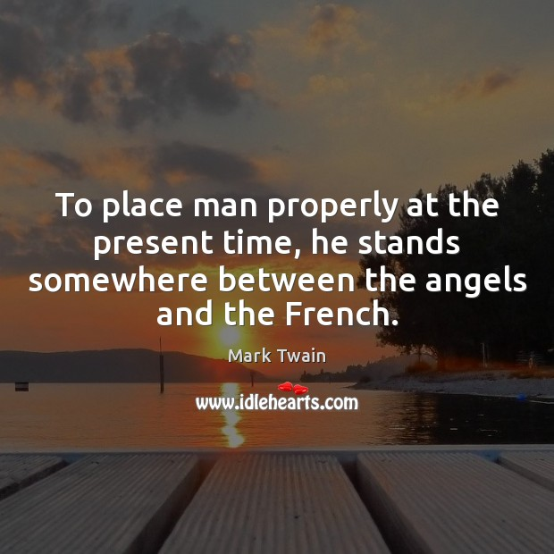 To place man properly at the present time, he stands somewhere between Mark Twain Picture Quote