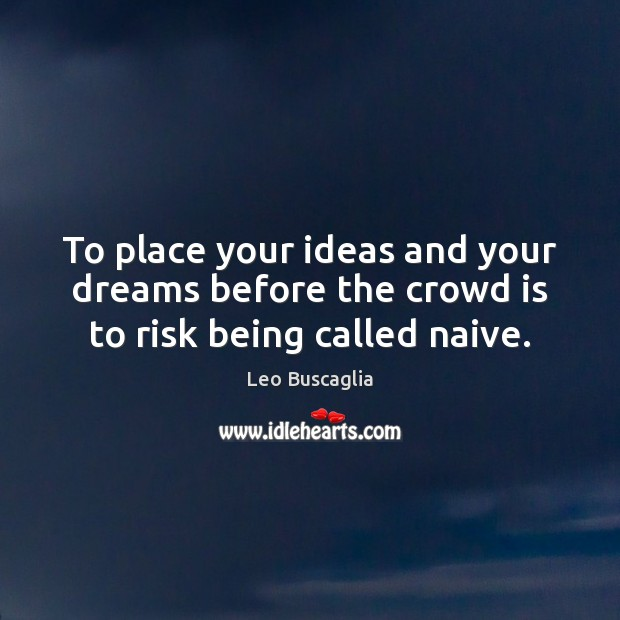 Image, To place your ideas and your dreams before the crowd is to risk being called naive.