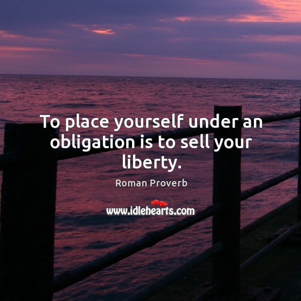 Image, To place yourself under an obligation is to sell your liberty.