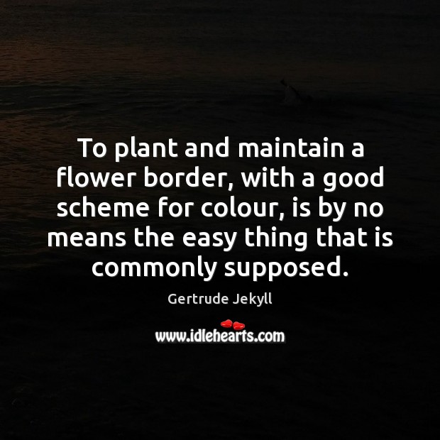 To plant and maintain a flower border, with a good scheme for Gertrude Jekyll Picture Quote