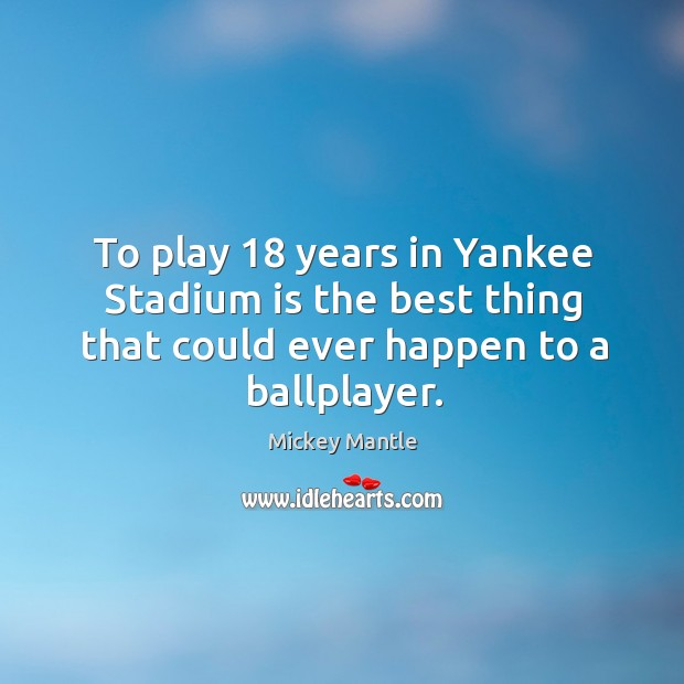 To play 18 years in yankee stadium is the best thing that could ever happen to a ballplayer. Image
