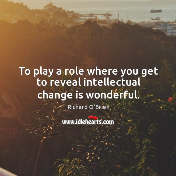 To play a role where you get to reveal intellectual change is wonderful. Richard O'Brien Picture Quote