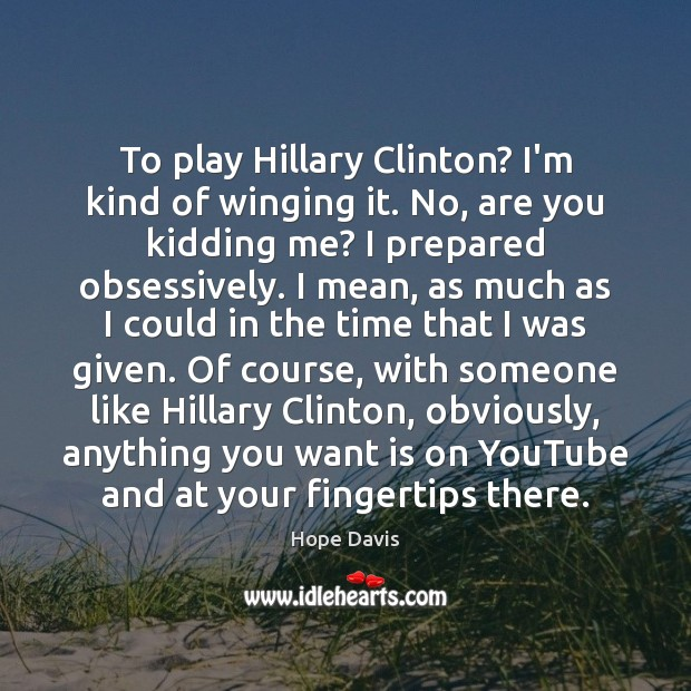 To play Hillary Clinton? I'm kind of winging it. No, are you Hope Davis Picture Quote