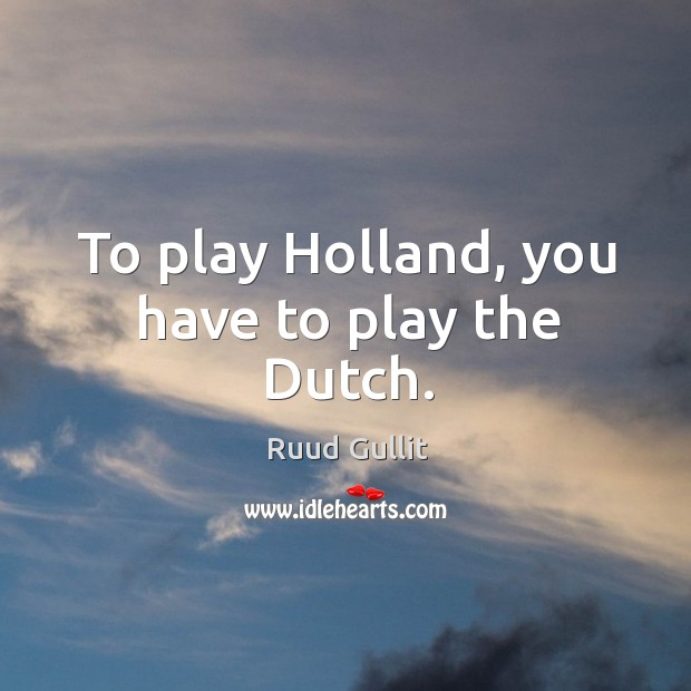 To play holland, you have to play the dutch. Image
