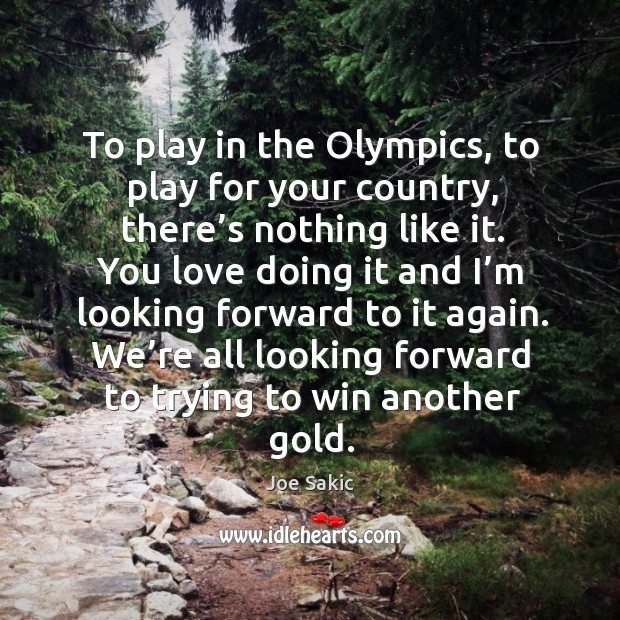 Image, To play in the olympics, to play for your country, there's nothing like it.