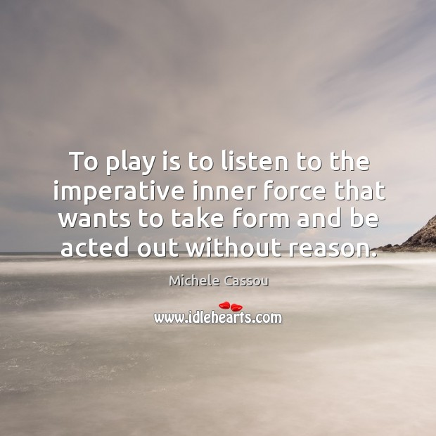 To play is to listen to the imperative inner force that wants Image