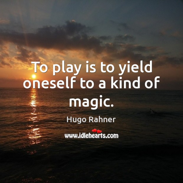 To play is to yield oneself to a kind of magic. Image