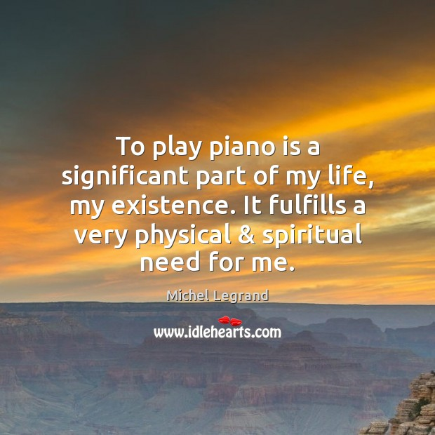 To play piano is a significant part of my life, my existence. Michel Legrand Picture Quote