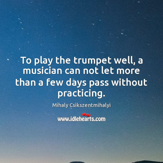 To play the trumpet well, a musician can not let more than Mihaly Csikszentmihalyi Picture Quote