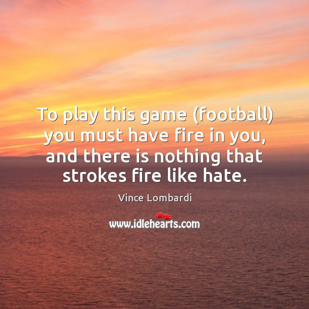 Image, To play this game (football) you must have fire in you, and