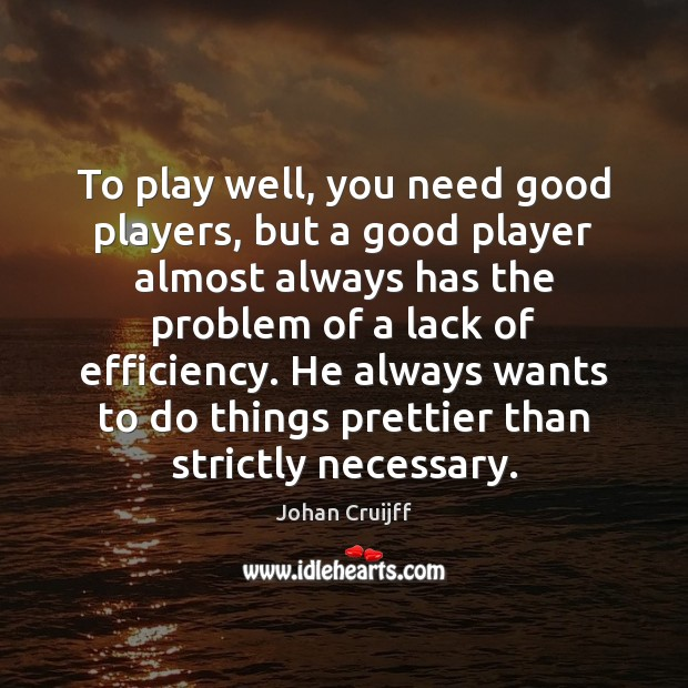 To play well, you need good players, but a good player almost Johan Cruijff Picture Quote