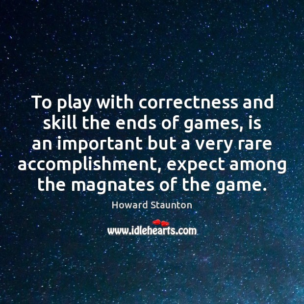 To play with correctness and skill the ends of games, is an Image