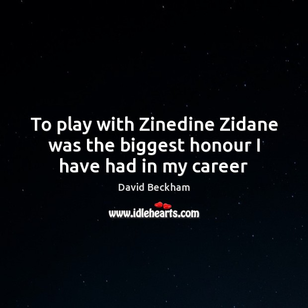 To play with Zinedine Zidane was the biggest honour I have had in my career David Beckham Picture Quote