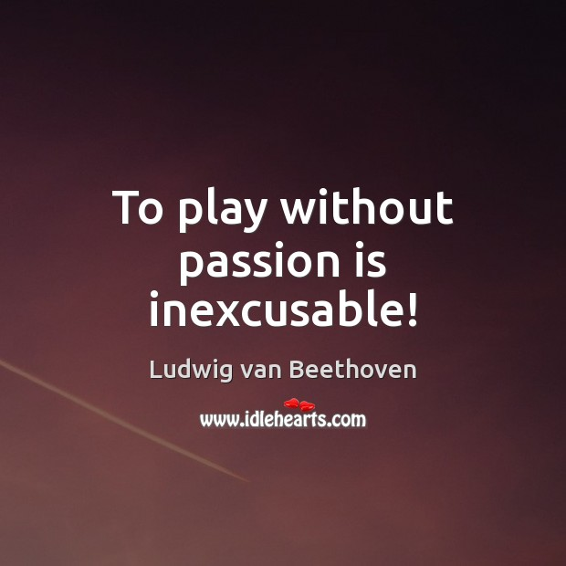 To play without passion is inexcusable! Ludwig van Beethoven Picture Quote