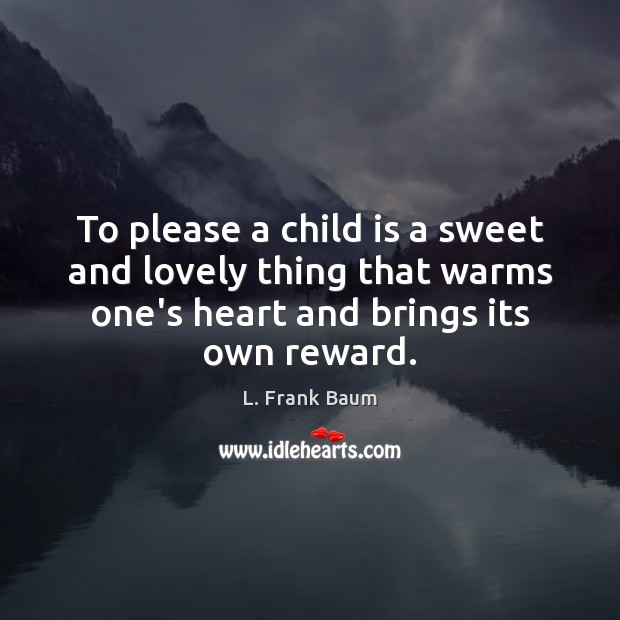 To please a child is a sweet and lovely thing that warms L. Frank Baum Picture Quote