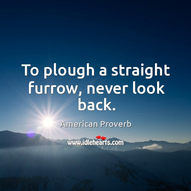 To plough a straight furrow, never look back. Never Look Back Quotes Image
