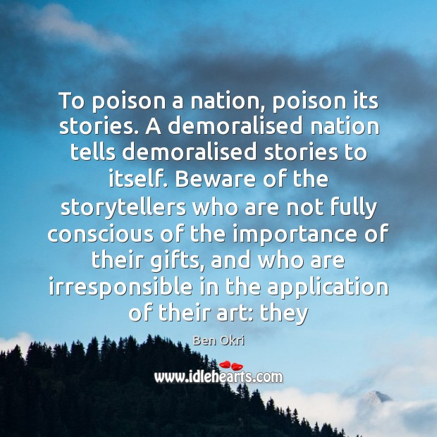 To poison a nation, poison its stories. A demoralised nation tells demoralised Ben Okri Picture Quote