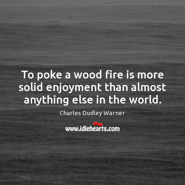 To poke a wood fire is more solid enjoyment than almost anything else in the world. Charles Dudley Warner Picture Quote