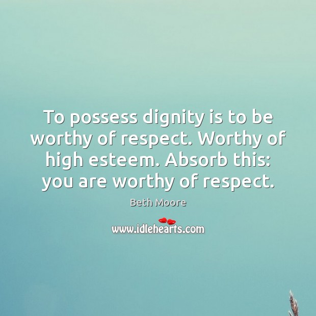 To possess dignity is to be worthy of respect. Worthy of high Dignity Quotes Image