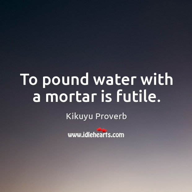 To pound water with a mortar is futile. Kikuyu Proverbs Image