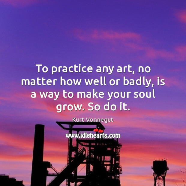 Image, To practice any art, no matter how well or badly, is a