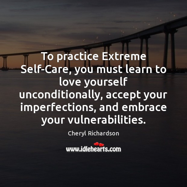 To practice Extreme Self-Care, you must learn to love yourself unconditionally, accept Cheryl Richardson Picture Quote