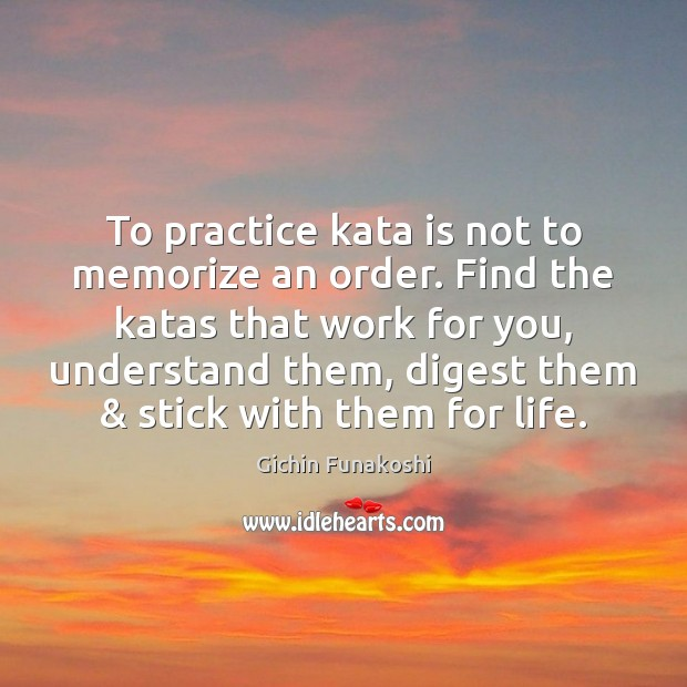 To practice kata is not to memorize an order. Find the katas Gichin Funakoshi Picture Quote