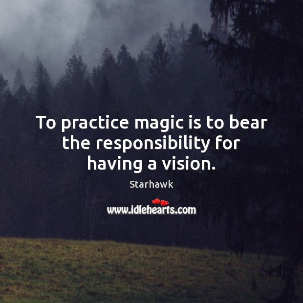 Image, To practice magic is to bear the responsibility for having a vision.