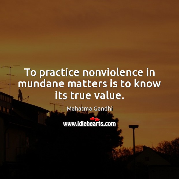 Image, To practice nonviolence in mundane matters is to know its true value.