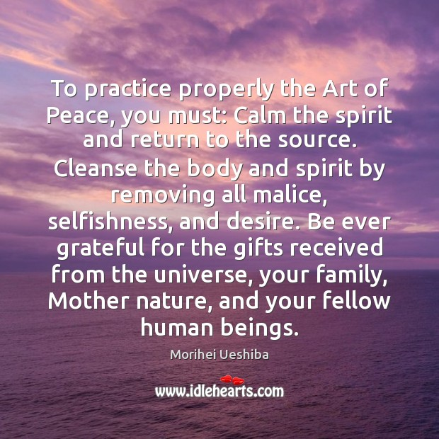 To practice properly the Art of Peace, you must: Calm the spirit Morihei Ueshiba Picture Quote