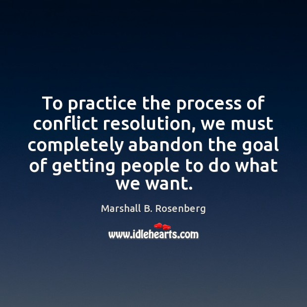 To practice the process of conflict resolution, we must completely abandon the Marshall B. Rosenberg Picture Quote