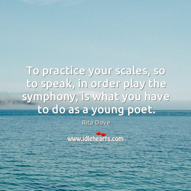 To practice your scales, so to speak, in order play the symphony, Rita Dove Picture Quote