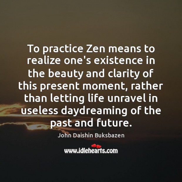 To practice Zen means to realize one's existence in the beauty and Image