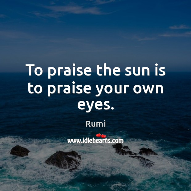 To praise the sun is to praise your own eyes. Image