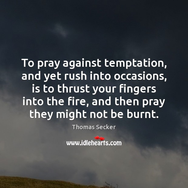 To pray against temptation, and yet rush into occasions, is to thrust Image