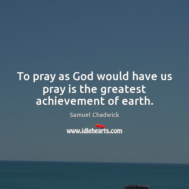 To pray as God would have us pray is the greatest achievement of earth. Image
