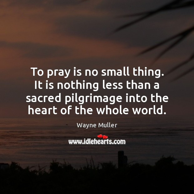 To pray is no small thing. It is nothing less than a Image