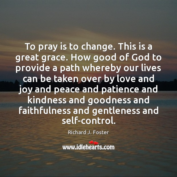 To pray is to change. This is a great grace. How good Image