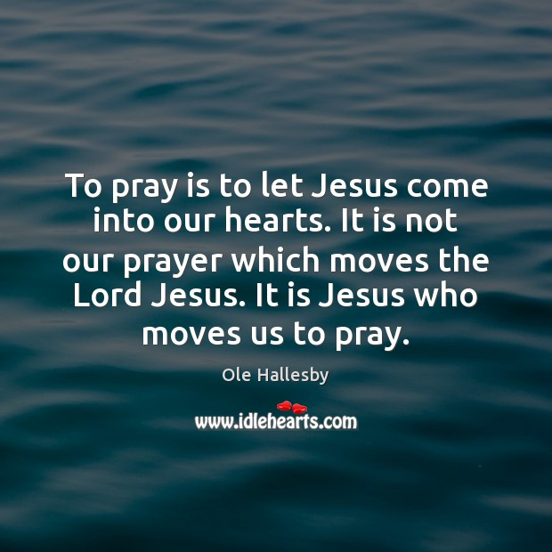 To pray is to let Jesus come into our hearts. It is Ole Hallesby Picture Quote