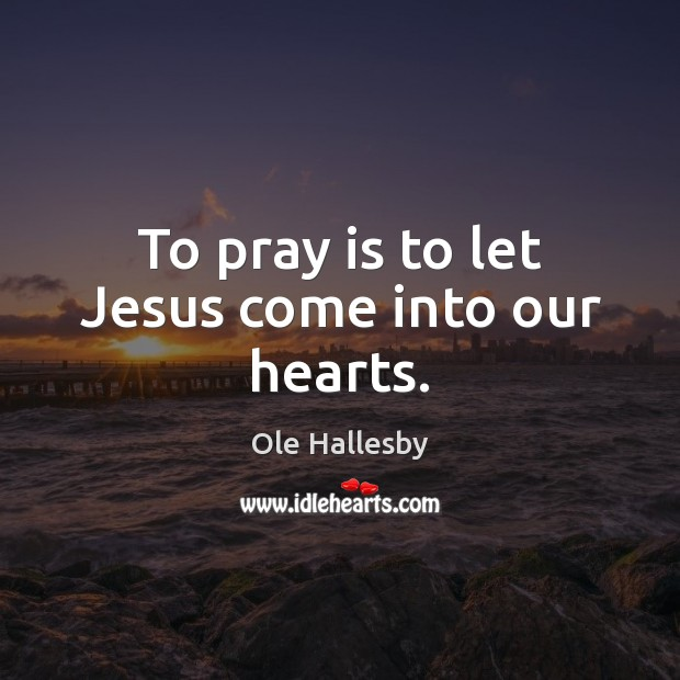 To pray is to let Jesus come into our hearts. Image