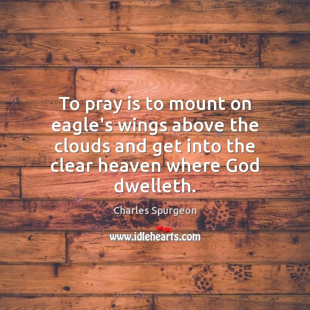 To pray is to mount on eagle's wings above the clouds and Charles Spurgeon Picture Quote