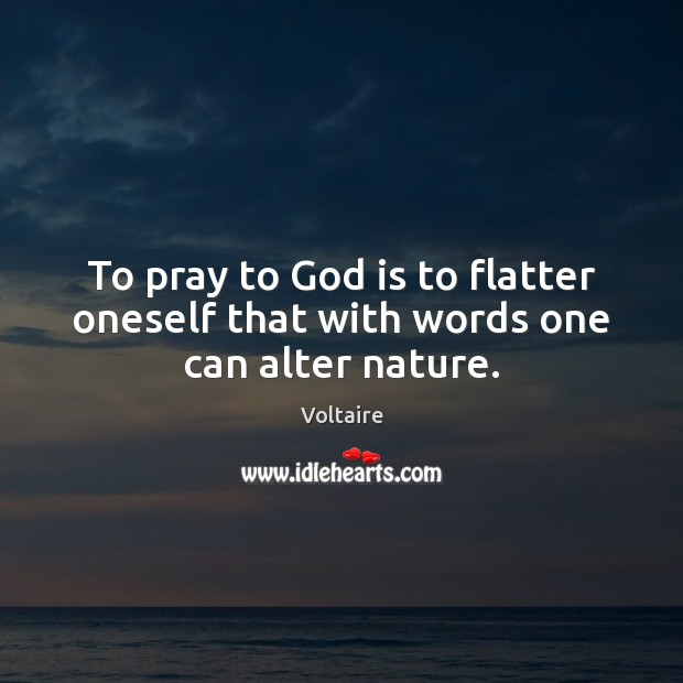 Image, To pray to God is to flatter oneself that with words one can alter nature.