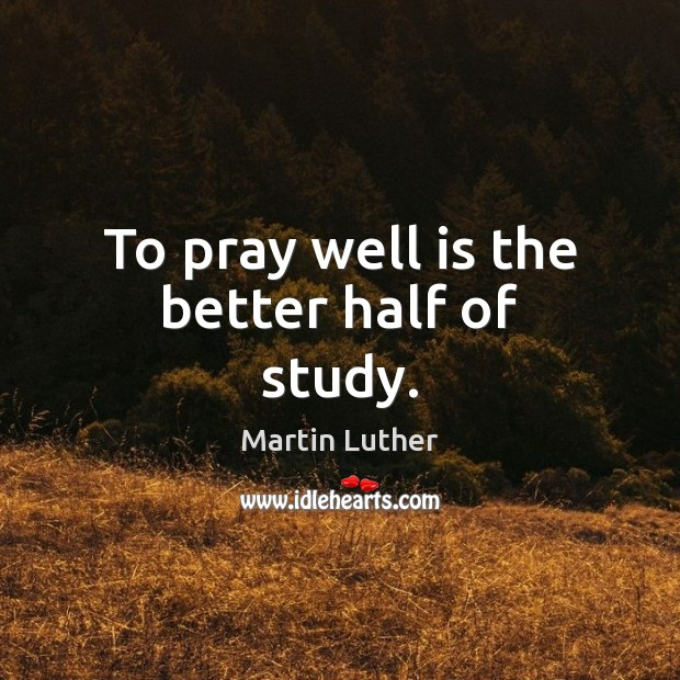 Image, To pray well is the better half of study.