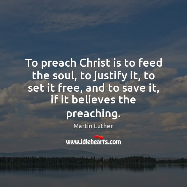 To preach Christ is to feed the soul, to justify it, to Image