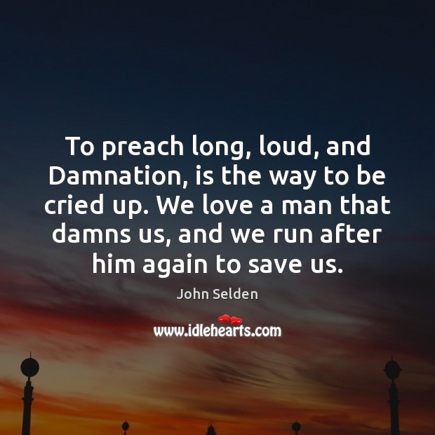 To preach long, loud, and Damnation, is the way to be cried John Selden Picture Quote
