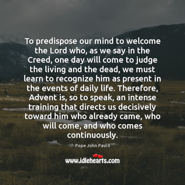 To predispose our mind to welcome the Lord who, as we say Pope John Paul II Picture Quote